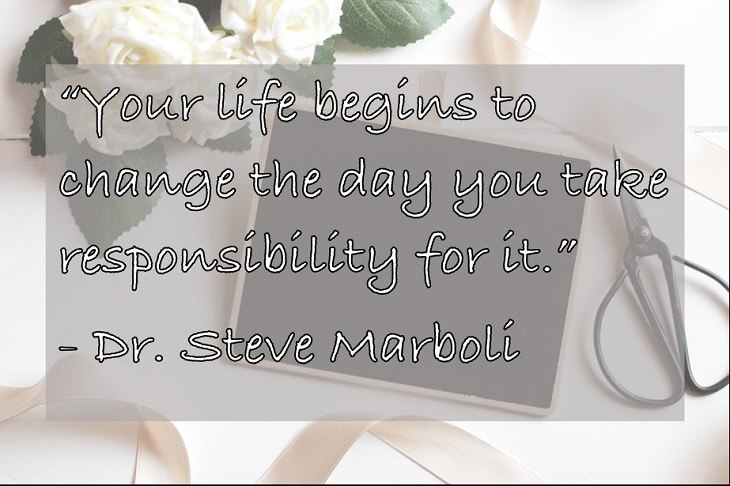 """""""Your life begins to change the day you take responsibility for it."""" - Dr. Steve Marboli"""