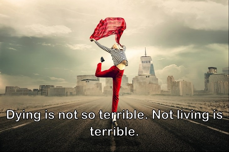 Dying is not so terrible. Not living is terrible.