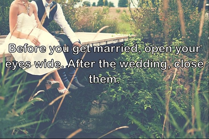 Before you get married, open your eyes wide. After the wedding, close them.