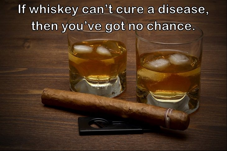 If whiskey can't cure a disease, then you've got no chance.