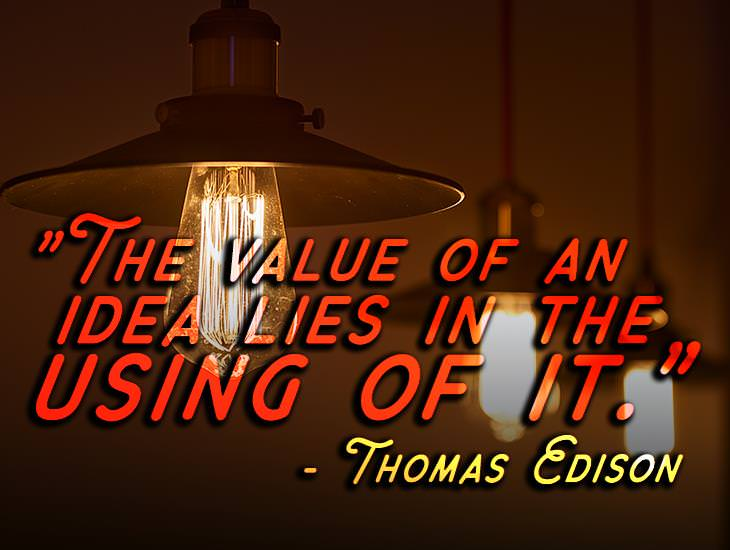 The Value Of An Idea Lies In The Using Of It.