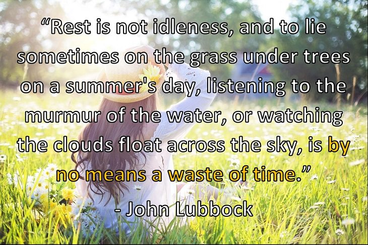 """Rest is not idleness, and to lie sometimes on the grass under trees on a summer's day, listening to the murmur of the water, or watching the clouds float across the sky, is by no means a waste of time."" - John Lubbock"