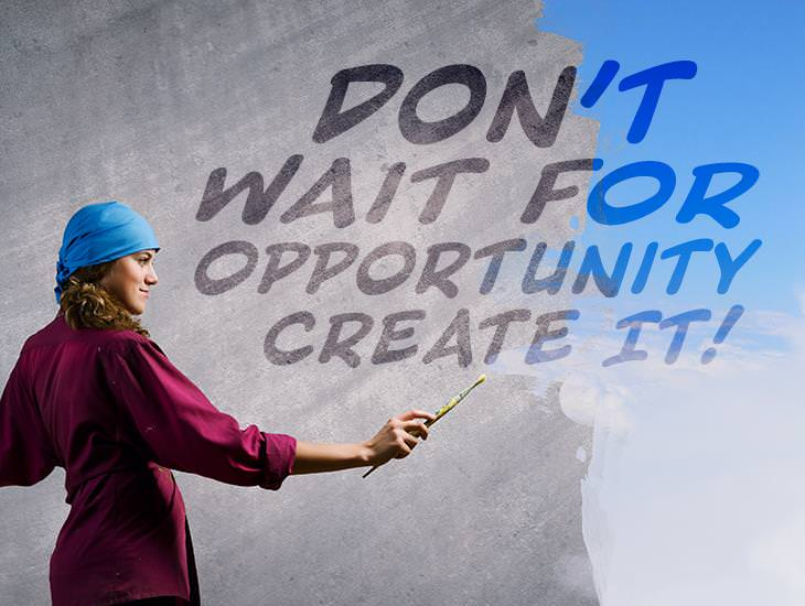 Don't Wait For Opportunity Create Them!