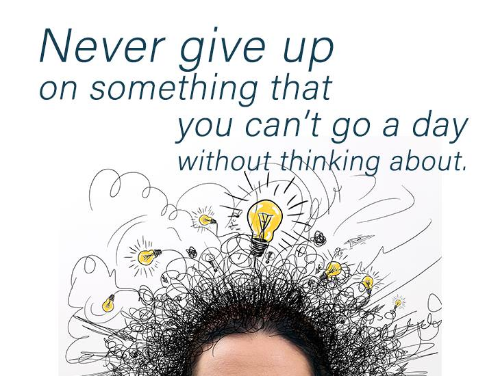 Never Give Up On Something You Can't Stop Thinking About.