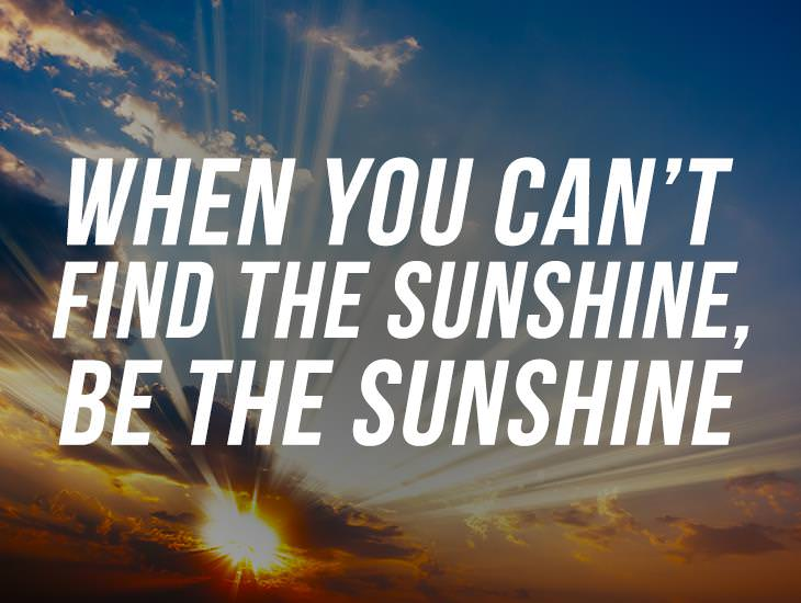 When You Can't Find The Sunshine, Be The Sunshine.