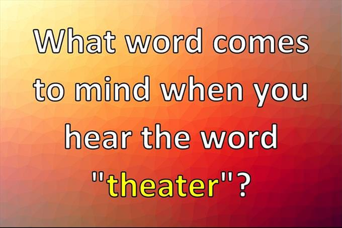 """What word comes to mind when you hear the word """"theater""""?"""