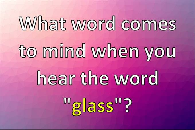 "What word comes to mind when you hear the word ""glass""?"