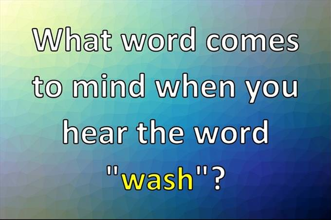 "What word comes to mind when you hear the word ""wash""?"