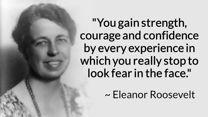 """courage inspiring quotes """"You gain strength, courage, and confidence by every experience in which you really stop to look fear in the face. You are able to say to yourself, 'I lived through this horror. I can take the next thing that comes along.'"""" (Eleanor Roosevelt)"""