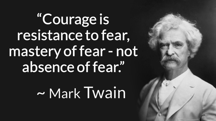 "courage inspiring quotes ""Courage is resistance to fear, mastery of fear, not absence of fear."" (Mark Twain)"