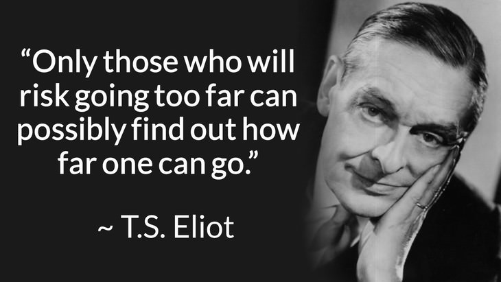 """courage inspiring quotes """"Only those who will risk going too far can possibly find out how far one can go."""" (T.S. Eliot)"""