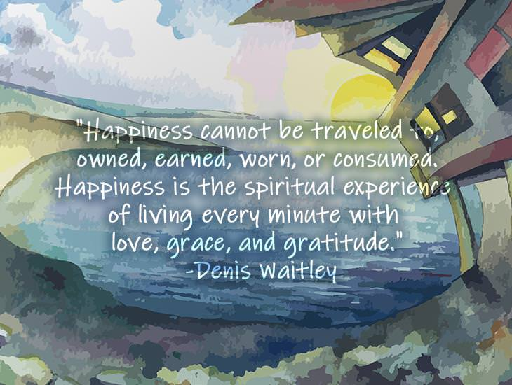 Happiness Cannot Be Traveled To, Owned, Earned, Worn, or Consumed