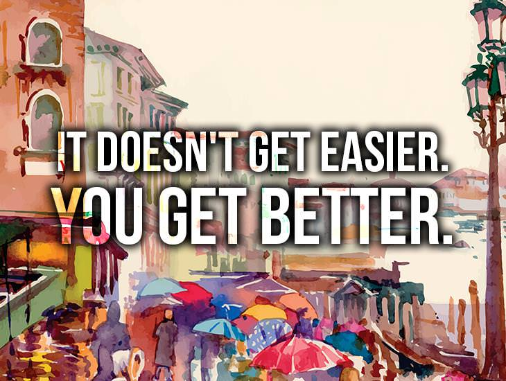 It Doesn't Get Easier. You Get Better