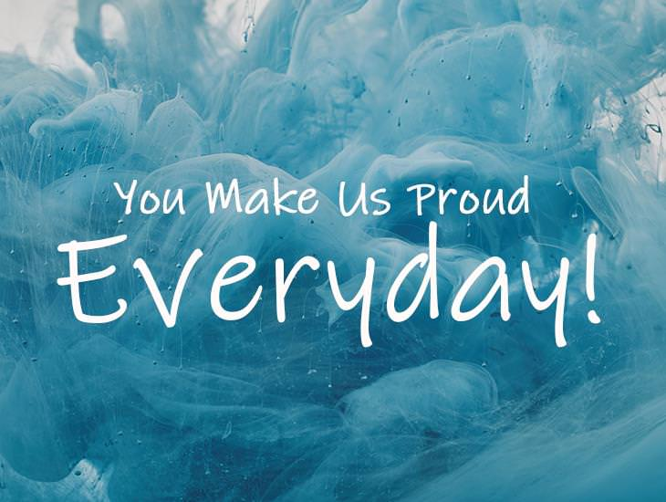 You Make Us Proud Everyday!