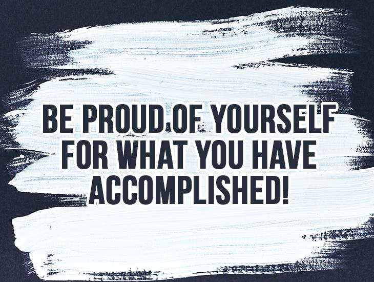Be Proud of Yourself for What You Accomplished!