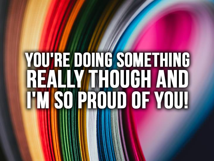 You're Doing Something Really Though and I'm So Proud Of You!