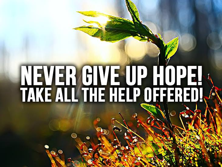 Never Give Up Hope! Take All The Help Offered!