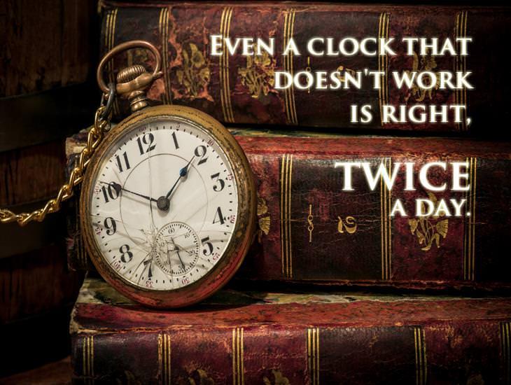Even A Clock That Doesn't Work, Is Right Twice A Day