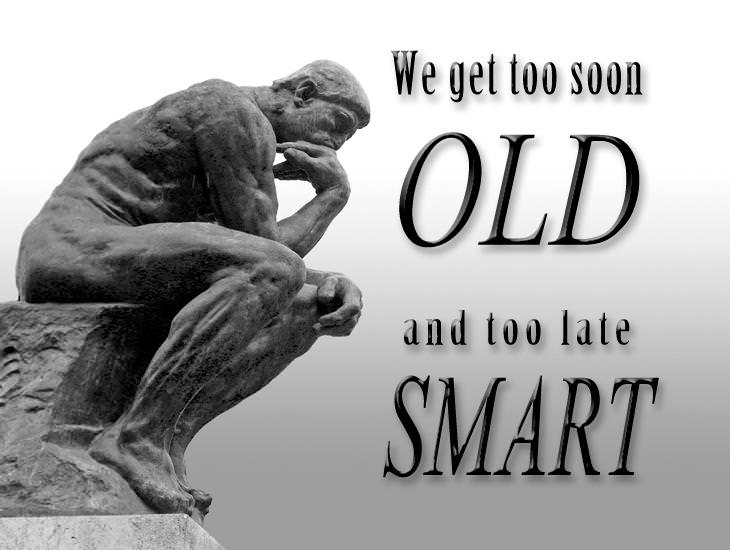 We Get Too Soon Old And Too Late Smart