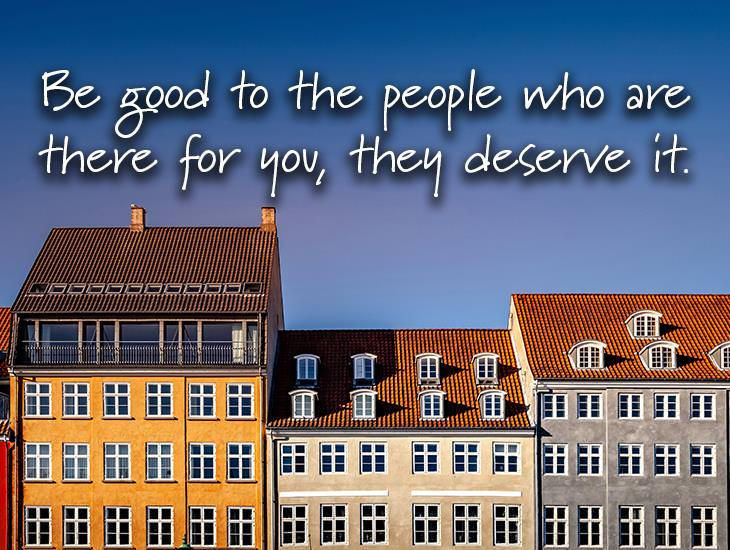 Be Good To The People That Deserve It