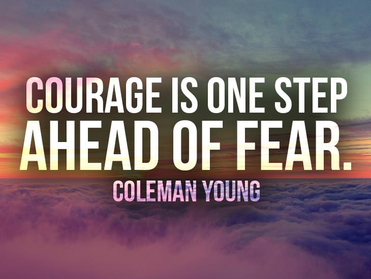 Courage Is One Step Ahead Of Fear