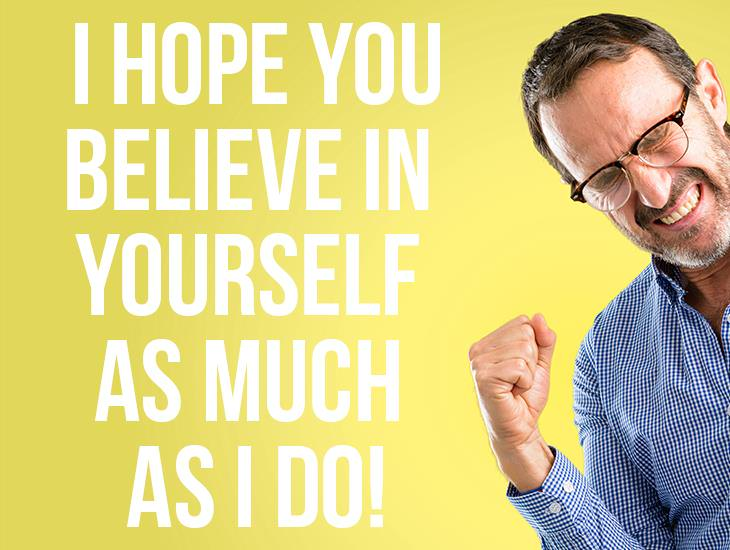 I Hope You Believe In Your Self As Much As I Do!