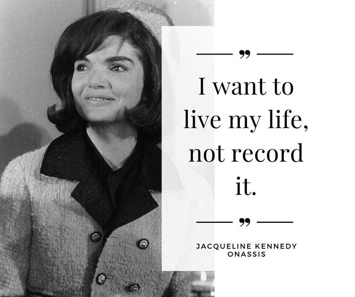 Jackie Kennedy Onassis Quotes, I want to live my life, not record it