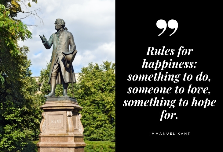 Immanuel Kant Quotes Rules for happiness: something to do, someone to love, something to hope for.