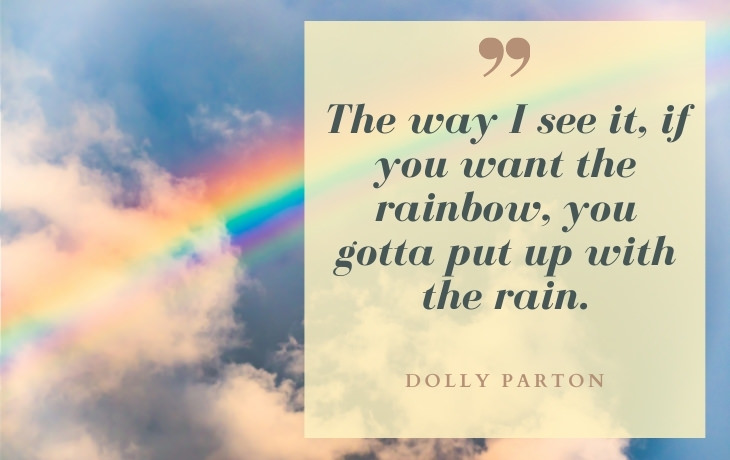 """Life Beautiful Quotes """"The way I see it, if you want the rainbow, you gotta put up with the rain."""" -Dolly Parton"""