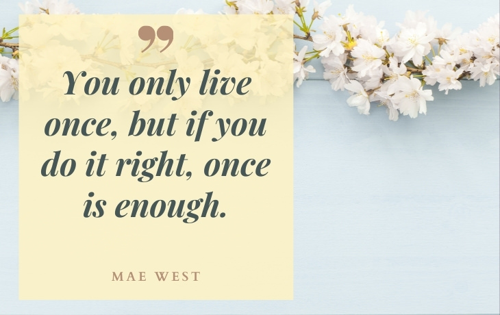 "Life Beautiful Quotes ""You only live once, but if you do it right, once is enough."" - Mae West"