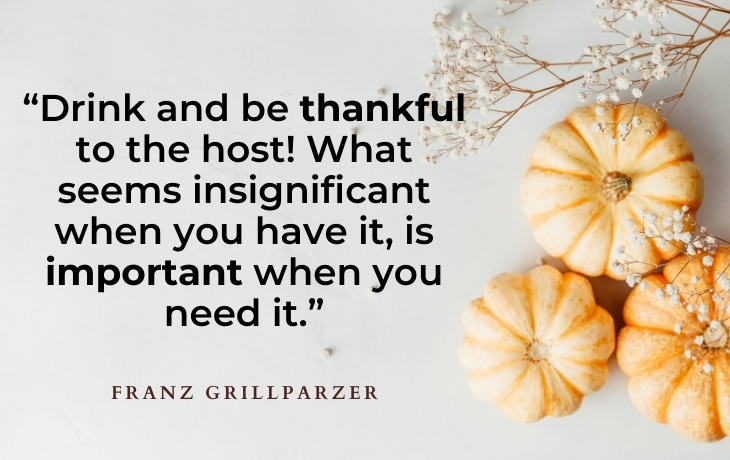 """Thanksgiving Quotes """"Drink and be thankful to the host! What seems insignificant when you have it, is important when you need it."""" -Franz Grillparzer"""