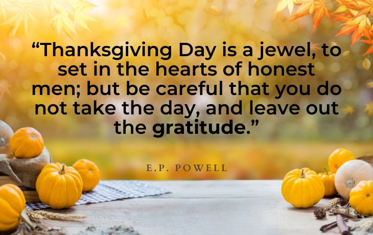 """Thanksgiving Quotes """"Thanksgiving Day is a jewel, to set in the hearts of honest men; but be careful that you do not take the day, and leave out the gratitude.""""- E.P. Powell"""