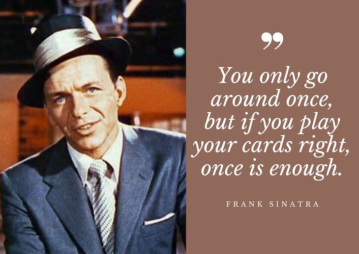 Frank Sinatra Quotes, You only go around once, but if you play your cards right, once is enough