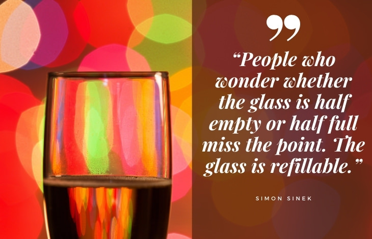 "uplifting quotes ""People who wonder whether the glass is half empty or half full miss the point. The glass is refillable."""