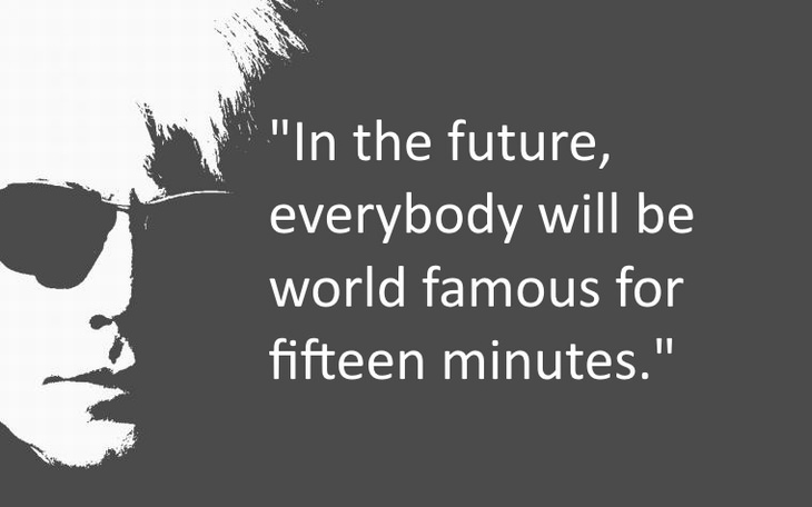 In the future, everybody will be world famous for fifteen minutes