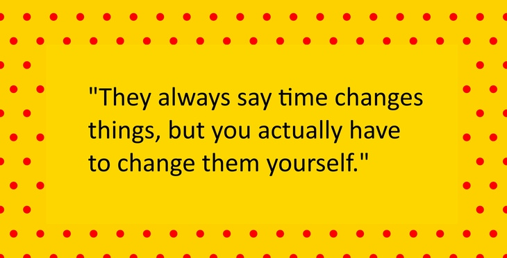 They always say time changes things, but you actually have to change them yourself
