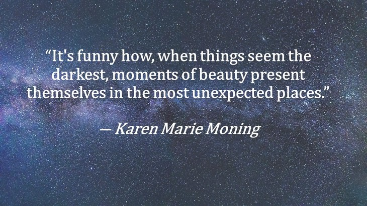 "2. ""It's funny how, when things seem the darkest, moments of beauty present themselves in the most unexpected places."""