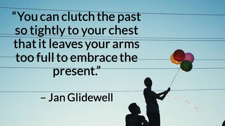"Quotes on the Importance of Moving On in Life ""You can clutch the past so tightly to your chest that it leaves your arms too full to embrace the present."" – Jan Glidewell"