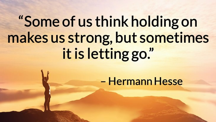 "Quotes on the Importance of Moving On in Life ""Some of us think holding on makes us strong, but sometimes it is letting go."" – Hermann Hesse"