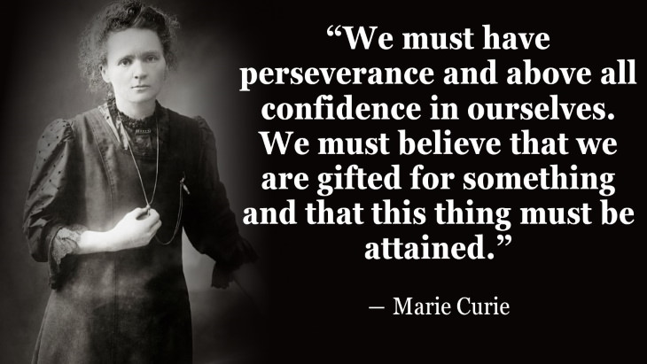 """Quotes By Women's Rights Advocates """"We must have perseverance and above all confidence in ourselves. We must believe that we are gifted for something and that this thing must be attained."""" ― Marie Curie"""