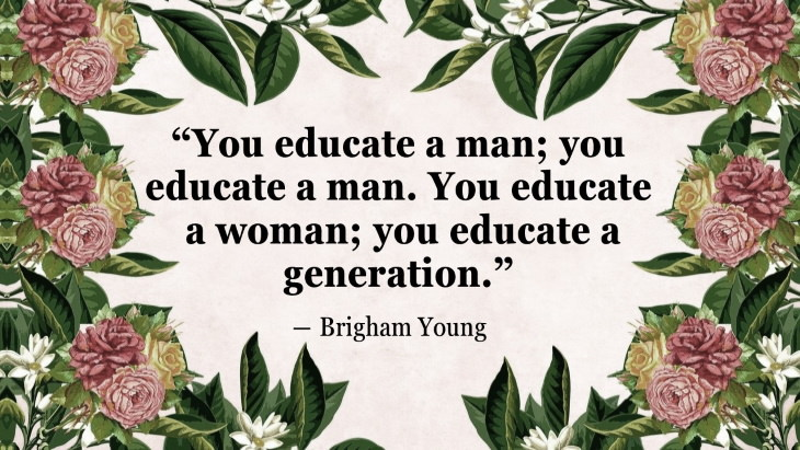 """Quotes By Women's Rights Advocates """"You educate a man; you educate a man. You educate a woman; you educate a generation."""" ― Brigham Young"""