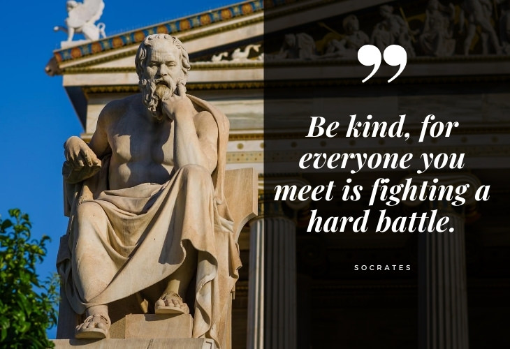 Words of Wisdom from Socrates Be kind, for everyone you meet is fighting a hard battle.
