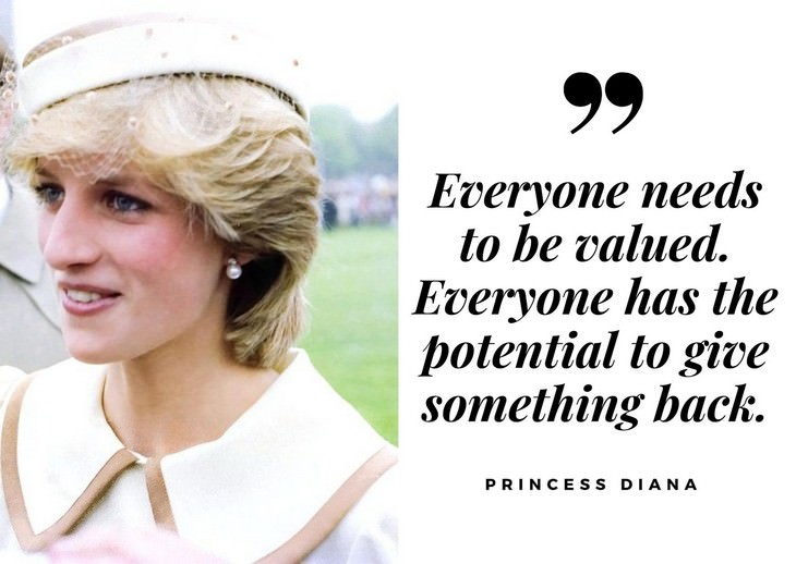 "Quotes by Princess Diana ""Everyone needs to be valued. Everyone has the potential to give something back."""