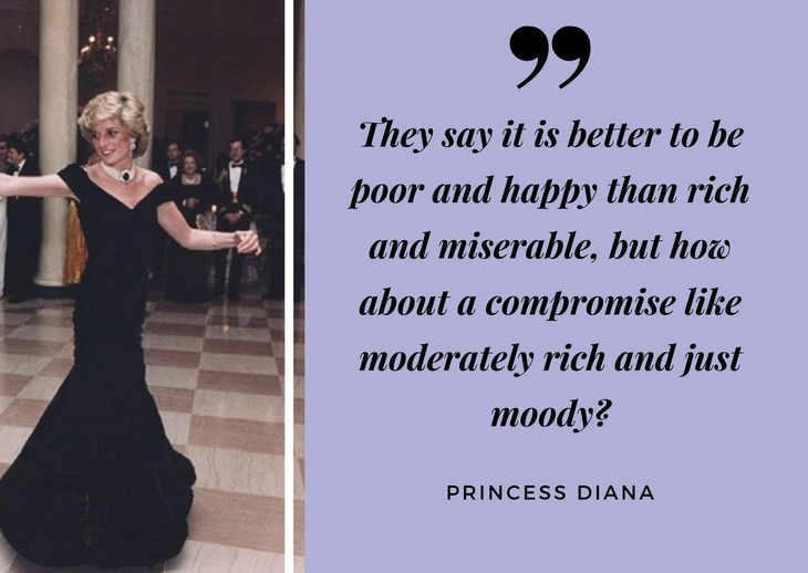 "Quotes by Princess Diana ""They say it is better to be poor and happy than rich and miserable, but how about a compromise like moderately rich and just moody?"""