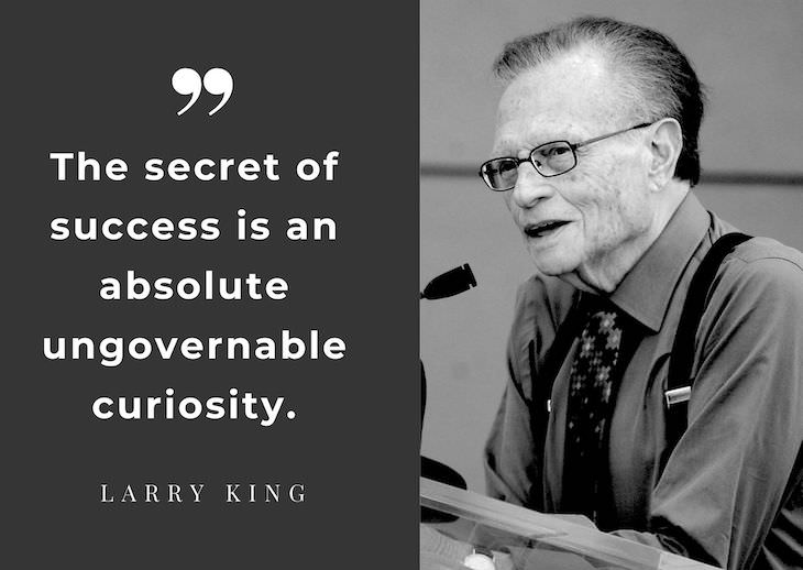 Larry King's Most Powerful Quotes, The secret of success is an absolute ungovernable curiosity